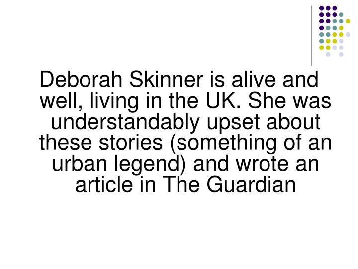 Deborah Skinner is alive and well, living in the UK. She was understandably upset about these stories (something of an urban legend) and wrote an article in The Guardian