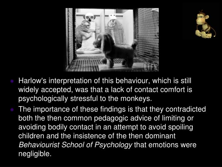 Harlow's interpretation of this behaviour, which is still widely accepted, was that a lack of contact comfort is psychologically stressful to the monkeys.