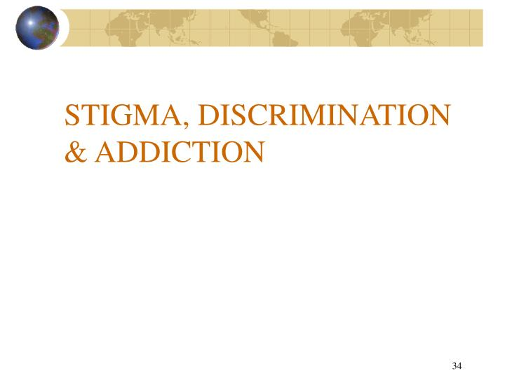STIGMA, DISCRIMINATION  & ADDICTION