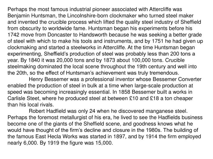 Perhaps the most famous industrial pioneer associated with Attercliffe was Benjamin Huntsman, the Lincolnshire-born clockmaker who turned steel maker and invented the crucible process which lifted the quality steel industry of Sheffield from obscurity to worldwide fame. Huntsman began his experiments before his 1742 move from Doncaster to Handsworth because he was seeking a better grade of steel with which to make his tools and instruments, and by 1751 he had given up clockmaking and started a steelworks in Attercliffe. At the time Huntsman began experimenting, Sheffield's production of steel was probably less than 200 tons a year. By 1840 it was 20,000 tons and by 1873 about 100,000 tons. Crucible steelmaking dominated the local scene throughout the 19th century and well into the 20th, so the effect of Huntsman's achievement was truly tremendous.