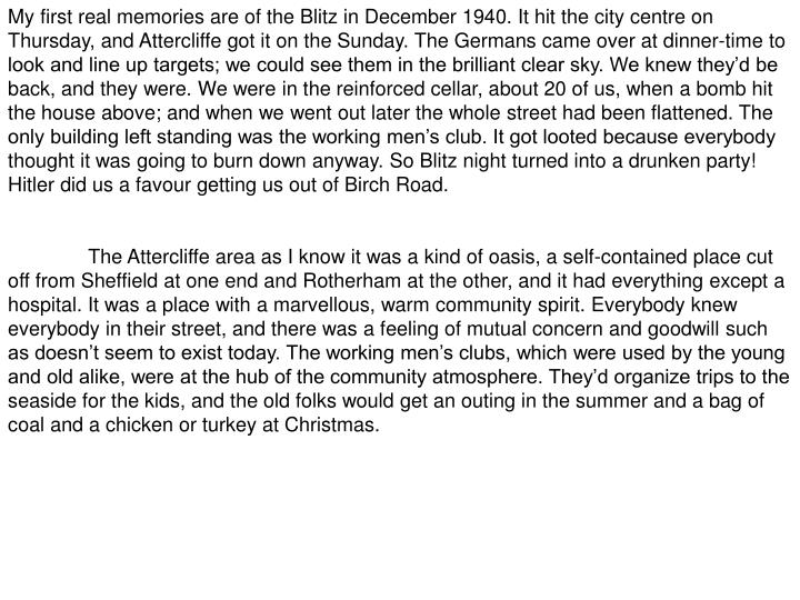My first real memories are of the Blitz in December 1940. It hit the city centre on Thursday, and Attercliffe got it on the Sunday. The Germans came over at dinner-time to look and line up targets; we could see them in the brilliant clear sky. We knew they'd be back, and they were. We were in the reinforced cellar, about 20 of us, when a bomb hit the house above; and when we went out later the whole street had been flattened. The only building left standing was the working men's club. It got looted because everybody thought it was going to burn down anyway. So Blitz night turned into a drunken party! Hitler did us a favour getting us out of Birch Road.
