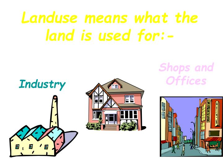 Landuse means what the land is used for:-