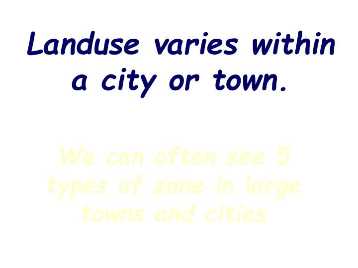 Landuse varies within a city or town.