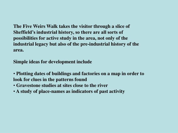 The Five Weirs Walk takes the visitor through a slice of Sheffield's industrial history, so there are all sorts of possibilities for active study in the area, not only of the industrial legacy but also of the pre-industrial history of the area.