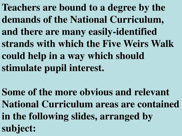 Teachers are bound to a degree by the demands of the National Curriculum, and there are many easily-identified strands with which the Five Weirs Walk could help in a way which should stimulate pupil interest.
