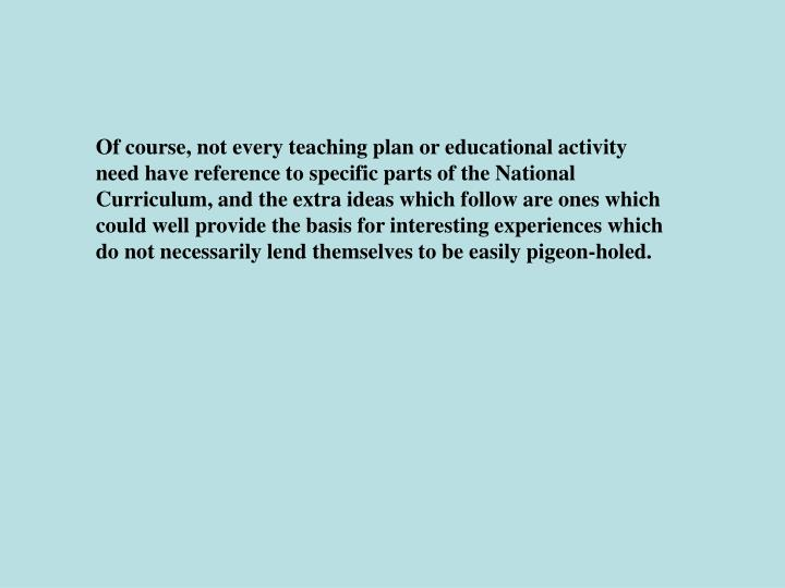 Of course, not every teaching plan or educational activity need have reference to specific parts of the National Curriculum, and the extra ideas which follow are ones which could well provide the basis for interesting experiences which do not necessarily lend themselves to be easily pigeon-holed.