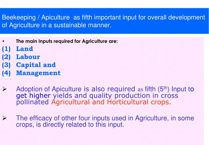 Beekeeping / Apiculture  as fifth important input for overall development of Agriculture in a sustainable manner.