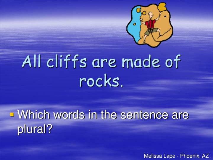 All cliffs are made of rocks.