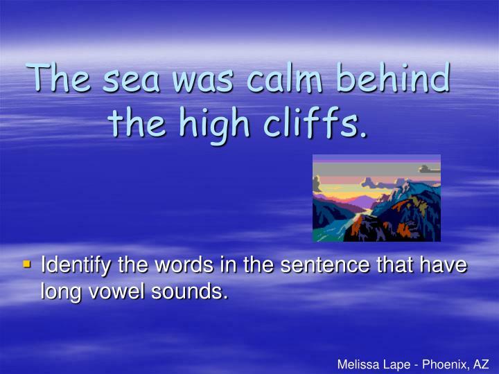 The sea was calm behind the high cliffs.