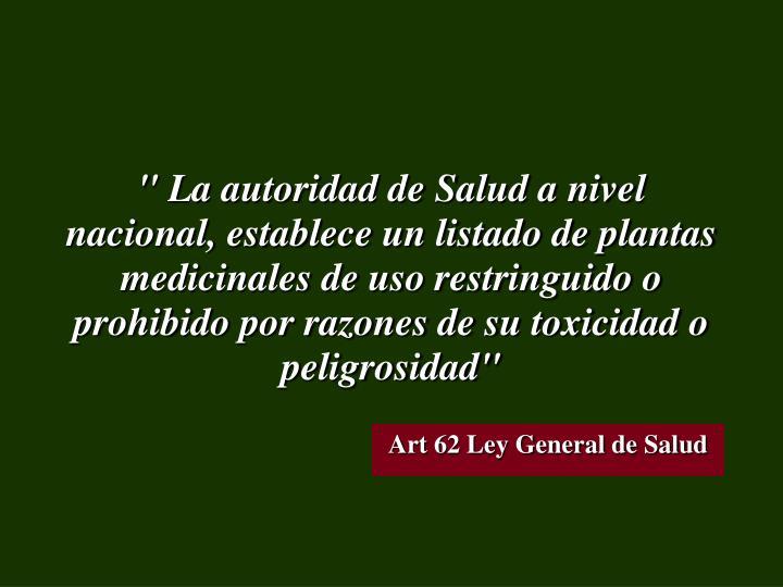 """"""" La autoridad de Salud a nivel nacional, establece un listado de plantas medicinales de uso restringuido o prohibido por razones de su toxicidad o peligrosidad"""""""
