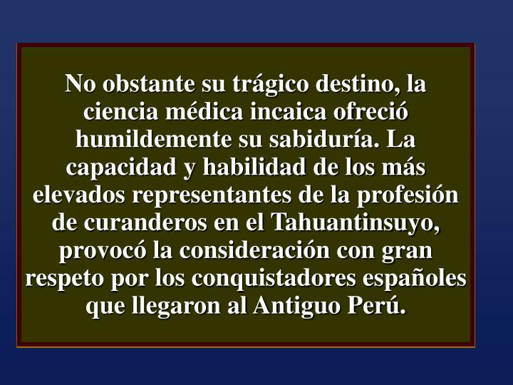 No obstante su trágico destino, la ciencia médica incaica ofreció humildemente su sabiduría. La capacidad y habilidad de los más elevados representantes de la profesión de curanderos en el Tahuantinsuyo, provocó la consideración con gran respeto por los conquistadores españoles que llegaron al Antiguo Perú.