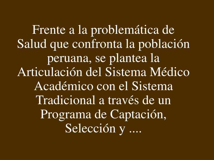 Frente a la problemática de Salud que confronta la población peruana, se plantea la Articulación del Sistema Médico Académico con el Sistema Tradicional a través de un Programa de Captación, Selección y ....