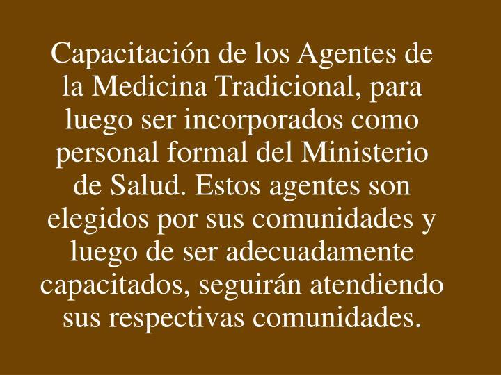 Capacitación de los Agentes de la Medicina Tradicional, para luego ser incorporados como personal formal del Ministerio de Salud. Estos agentes son elegidos por sus comunidades y luego de ser adecuadamente capacitados, seguirán atendiendo sus respectivas comunidades.