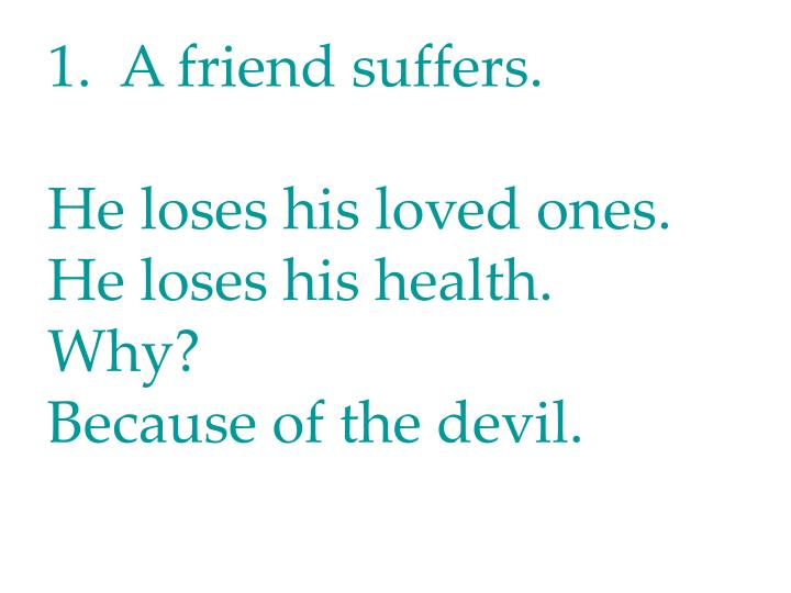 1.  A friend suffers.