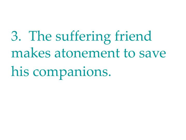 3.  The suffering friend makes atonement to save his companions.