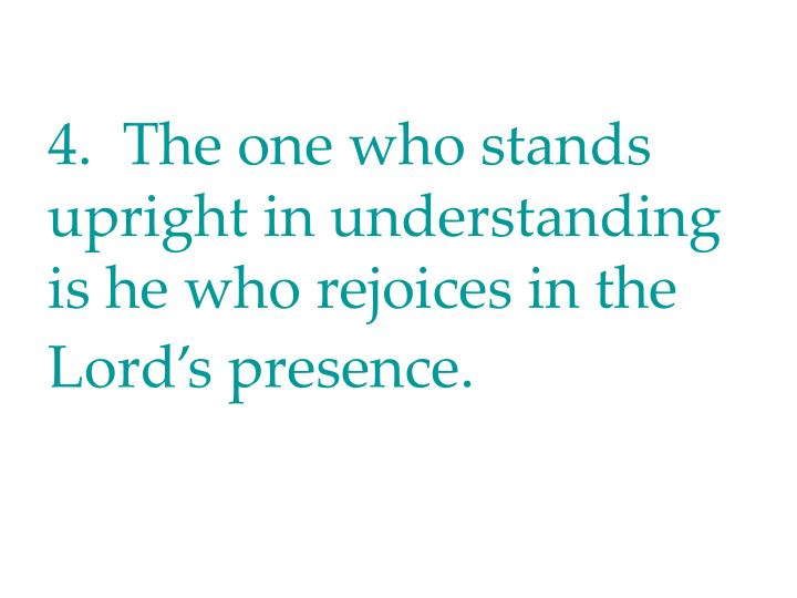 4.  The one who stands upright in understanding is he who rejoices in the Lord's presence.
