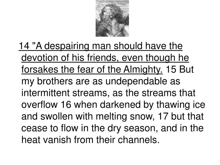 "14 ""A despairing man should have the devotion of his friends, even though he forsakes the fear of the Almighty."