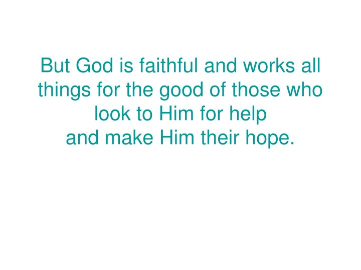 But God is faithful and works all things for the good of those who look to Him for help