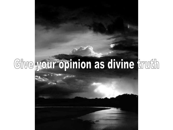 Give your opinion as divine truth