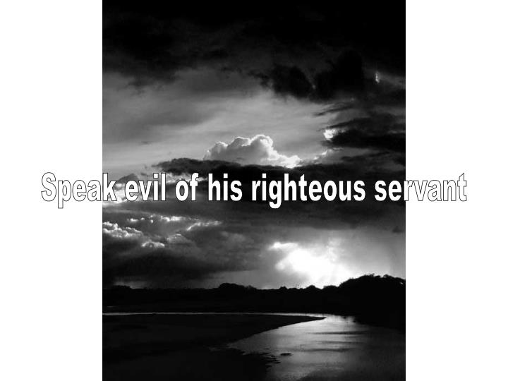 Speak evil of his righteous servant