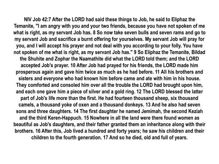 "NIV Job 42:7 After the LORD had said these things to Job, he said to Eliphaz the Temanite, ""I am angry with you and your two friends, because you have not spoken of me what is right, as my servant Job has. 8 So now take seven bulls and seven rams and go to my servant Job and sacrifice a burnt offering for yourselves. My servant Job will pray for you, and I will accept his prayer and not deal with you according to your folly. You have not spoken of me what is right, as my servant Job has."" 9 So Eliphaz the Temanite, Bildad the Shuhite and Zophar the Naamathite did what the LORD told them; and the LORD accepted Job's prayer. 10 After Job had prayed for his friends, the LORD made him prosperous again and gave him twice as much as he had before. 11 All his brothers and sisters and everyone who had known him before came and ate with him in his house. They comforted and consoled him over all the trouble the LORD had brought upon him, and each one gave him a piece of silver and a gold ring. 12 The LORD blessed the latter part of Job's life more than the first. He had fourteen thousand sheep, six thousand camels, a thousand yoke of oxen and a thousand donkeys. 13 And he also had seven sons and three daughters. 14 The first daughter he named Jemimah, the second Keziah and the third Keren-Happuch. 15 Nowhere in all the land were there found women as beautiful as Job's daughters, and their father granted them an inheritance along with their brothers. 16 After this, Job lived a hundred and forty years; he saw his children and their children to the fourth generation. 17 And so he died, old and full of years."