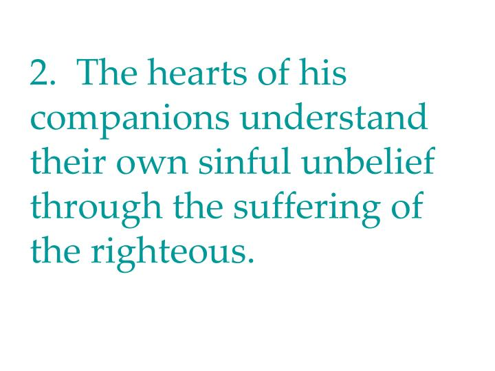 2.  The hearts of his companions understand their own sinful unbelief through the suffering of the righteous.