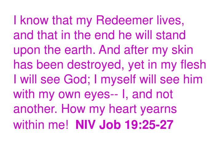 I know that my Redeemer lives, and that in the end he will stand upon the earth. And after my skin has been destroyed, yet in my flesh I will see God; I myself will see him with my own eyes-- I, and not another. How my heart yearns within me!