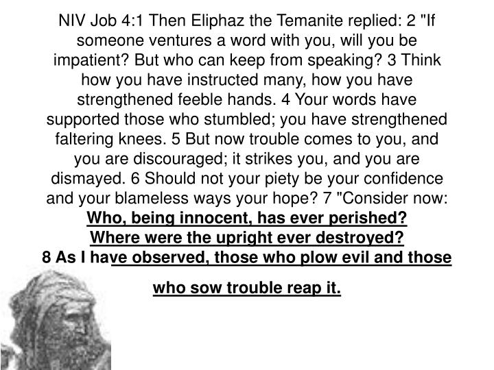 "NIV Job 4:1 Then Eliphaz the Temanite replied: 2 ""If someone ventures a word with you, will you be impatient? But who can keep from speaking? 3 Think how you have instructed many, how you have strengthened feeble hands. 4 Your words have supported those who stumbled; you have strengthened faltering knees. 5 But now trouble comes to you, and you are discouraged; it strikes you, and you are dismayed. 6 Should not your piety be your confidence and your blameless ways your hope? 7 ""Consider now:"