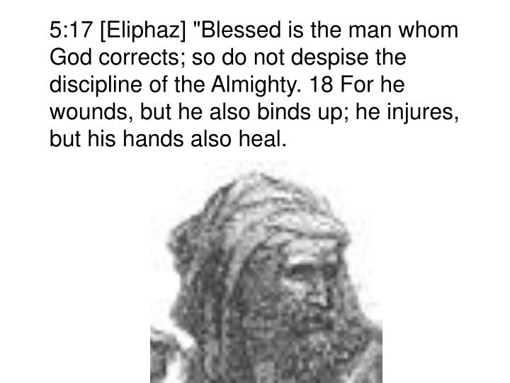 "5:17 [Eliphaz] ""Blessed is the man whom God corrects; so do not despise the discipline of the Almighty. 18 For he wounds, but he also binds up; he injures, but his hands also heal."