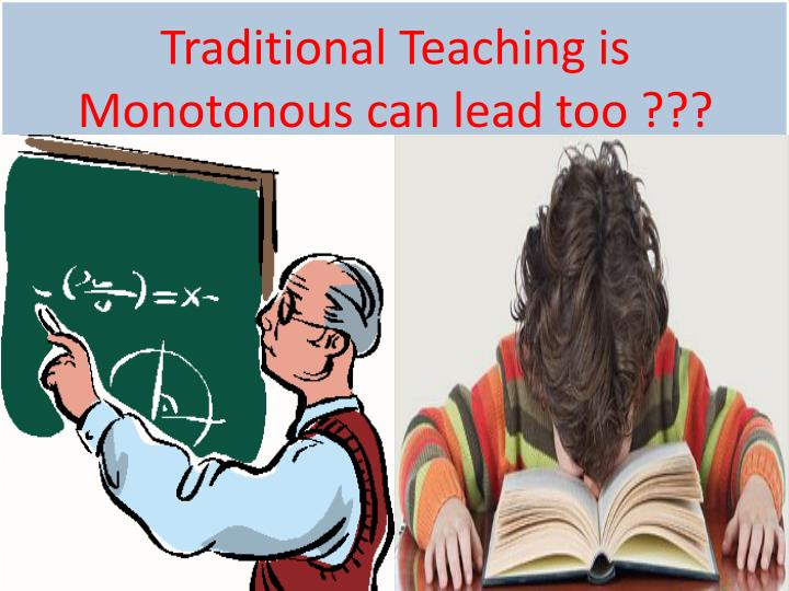Traditional Teaching is Monotonous can lead too ???