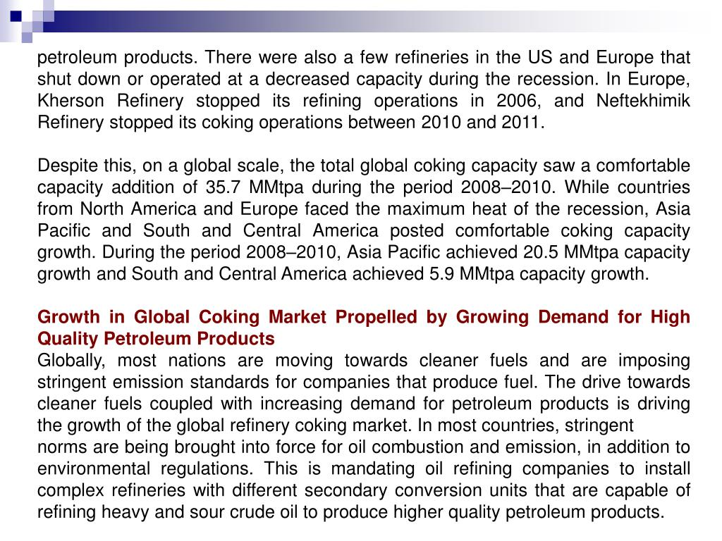 petroleum products. There were also a few refineries in the US and Europe that shut down or operated at a decreased capacity during the recession. In Europe, Kherson Refinery stopped its refining operations in 2006, and Neftekhimik Refinery stopped its coking operations between 2010 and 2011.