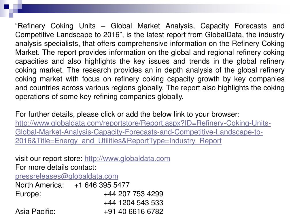 """""""Refinery Coking Units – Global Market Analysis, Capacity Forecasts and Competitive Landscape to 2016"""", is the latest report from GlobalData, the industry analysis specialists, that offers comprehensive information on the Refinery Coking Market. The report provides information on the global and regional refinery coking capacities and also highlights the key issues and trends in the global refinery coking market. The research provides an in depth analysis of the global refinery coking market with focus on refinery coking capacity growth by key companies and countries across various regions globally. The report also highlights the coking operations of some key refining companies globally."""