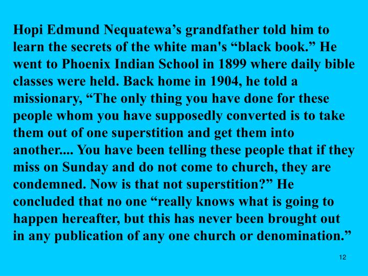 """Hopi Edmund Nequatewa's grandfather told him to learn the secrets of the white man's """"black book."""" He went to Phoenix Indian School in 1899 where daily bible classes were held. Back home in 1904, he told a missionary, """"The only thing you have done for these people whom you have supposedly converted is to take them out of one superstition and get them into another.... You have been telling these people that if they miss on Sunday and do not come to church, they are condemned. Now is that not superstition?"""" He concluded that no one """"really knows what is going to happen hereafter, but this has never been brought out in any publication of any one church or denomination."""""""