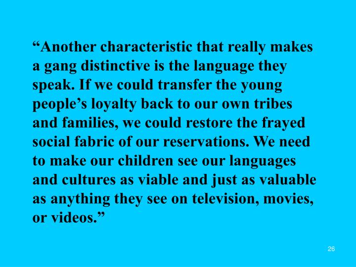 """""""Another characteristic that really makes a gang distinctive is the language they speak. If we could transfer the young people's loyalty back to our own tribes and families, we could restore the frayed social fabric of our reservations. We need to make our children see our languages and cultures as viable and just as valuable as anything they see on television, movies, or videos."""""""