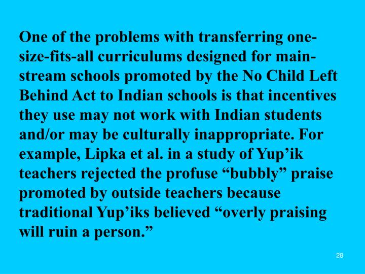 """One of the problems with transferring one-size-fits-all curriculums designed for main-stream schools promoted by the No Child Left Behind Act to Indian schools is that incentives they use may not work with Indian students and/or may be culturally inappropriate. For example, Lipka et al. in a study of Yup'ik teachers rejected the profuse """"bubbly"""" praise promoted by outside teachers because traditional Yup'iks believed """"overly praising will ruin a person."""""""