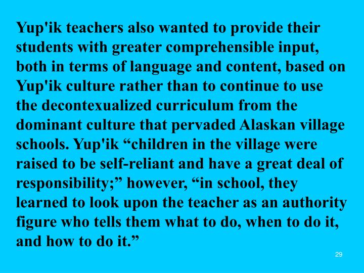 """Yup'ik teachers also wanted to provide their students with greater comprehensible input, both in terms of language and content, based on Yup'ik culture rather than to continue to use the decontexualized curriculum from the dominant culture that pervaded Alaskan village schools. Yup'ik """"children in the village were raised to be self-reliant and have a great deal of responsibility;"""" however, """"in school, they learned to look upon the teacher as an authority figure who tells them what to do, when to do it, and how to do it."""""""