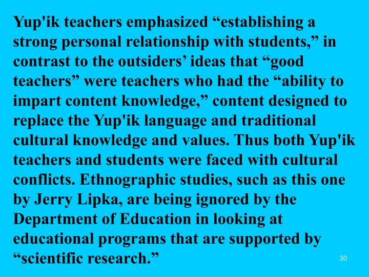 """Yup'ik teachers emphasized """"establishing a strong personal relationship with students,"""" in contrast to the outsiders' ideas that """"good teachers"""" were teachers who had the """"ability to impart content knowledge,"""" content designed to replace the Yup'ik language and traditional cultural knowledge and values. Thus both Yup'ik teachers and students were faced with cultural conflicts. Ethnographic studies, such as this one by Jerry Lipka, are being ignored by the Department of Education in looking at educational programs that are supported by """"scientific research."""""""