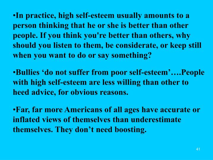 In practice, high self-esteem usually amounts to a person thinking that he or she is better than other people. If you think you're better than others, why should you listen to them, be considerate, or keep still when you want to do or say something?