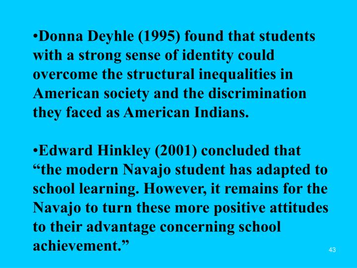 Donna Deyhle (1995) found that students with a strong sense of identity could overcome the structural inequalities in American society and the discrimination they faced as American Indians.