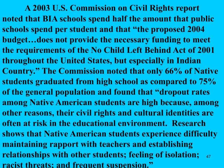 """A 2003 U.S. Commission on Civil Rights report noted that BIA schools spend half the amount that public schools spend per student and that """"the proposed 2004 budget…does not provide the necessary funding to meet the requirements of the No Child Left Behind Act of 2001 throughout the United States, but especially in Indian Country."""" The Commission noted that only 66% of Native students graduated from high school as compared to 75% of the general population and found that """"dropout rates among Native American students are high because, among other reasons, their civil rights and cultural identities are often at risk in the educational environment.  Research shows that Native American students experience difficulty maintaining rapport with teachers and establishing relationships with other students; feeling of isolation; racist threats; and frequent suspension."""""""