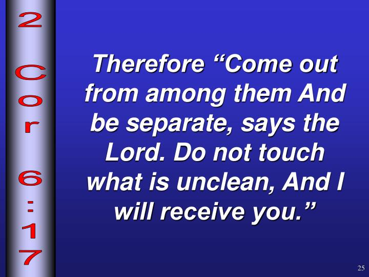 "Therefore ""Come out from among them And be separate, says the Lord. Do not touch what is unclean, And I will receive you."""