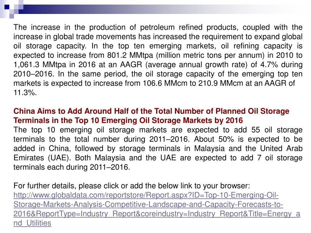 The increase in the production of petroleum refined products, coupled with the increase in global trade movements has increased the requirement to expand global oil storage capacity. In the top ten emerging markets, oil refining capacity is expected to increase from 801.2 MMtpa (million metric tons per annum) in 2010 to 1,061.3 MMtpa in 2016 at an AAGR (average annual growth rate) of 4.7% during 2010–2016. In the same period, the oil storage capacity of the emerging top ten markets is expected to increase from 106.6 MMcm to 210.9 MMcm at an AAGR of