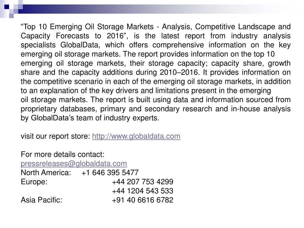 """""""Top 10 Emerging Oil Storage Markets - Analysis, Competitive Landscape and Capacity Forecasts to 2016"""", is the latest report from industry analysis specialists GlobalData, which offers comprehensive information on the key emerging oil storage markets. The report provides information on the top 10"""