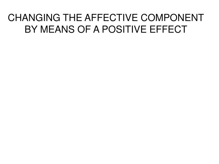 CHANGING THE AFFECTIVE COMPONENT BY MEANS OF A POSITIVE EFFECT