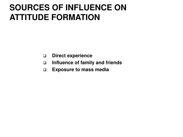 SOURCES OF INFLUENCE ON ATTITUDE FORMATION