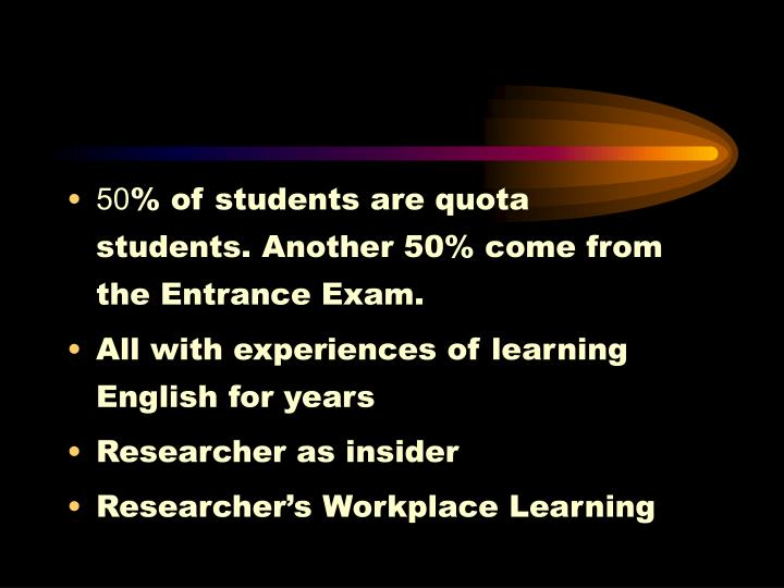 50% of students are quota students. Another 50% come from the Entrance Exam.
