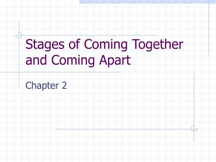Stages of Coming Together and Coming Apart