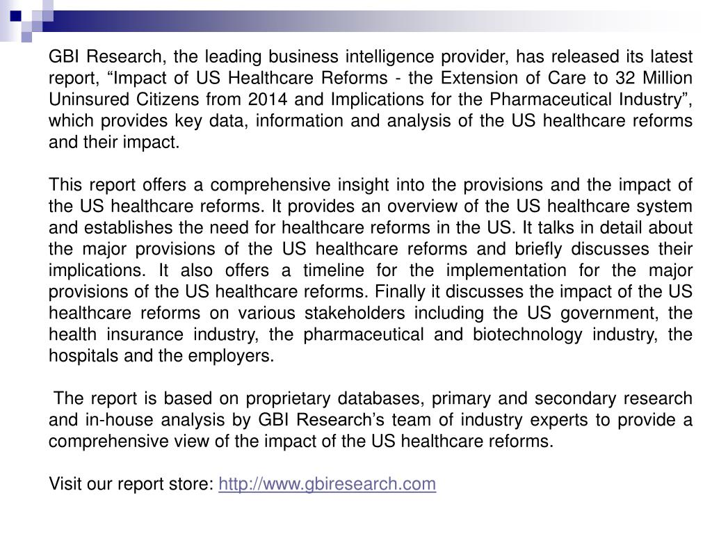 "GBI Research, the leading business intelligence provider, has released its latest report, ""Impact of US Healthcare Reforms - the Extension of Care to 32 Million Uninsured Citizens from 2014 and Implications for the Pharmaceutical Industry"", which provides key data, information and analysis of the US healthcare reforms and their impact."