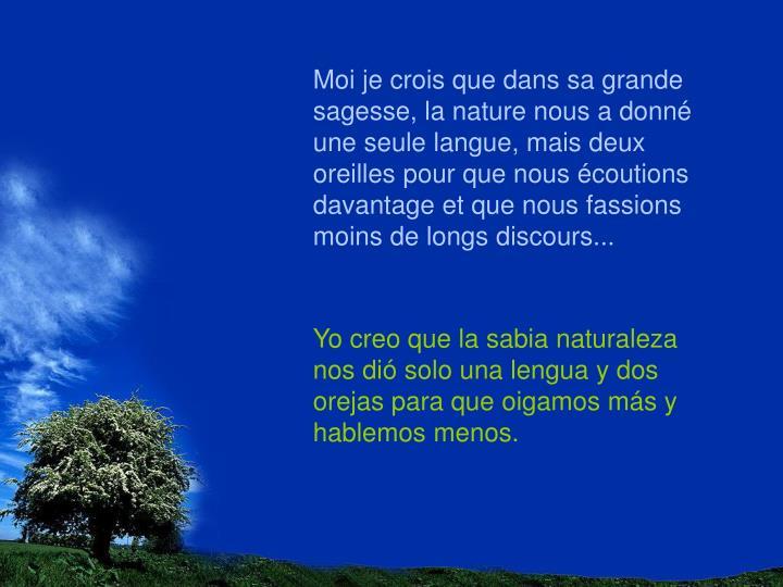 Moi je crois que dans sa grande sagesse, la nature nous a donné une seule langue, mais deux oreilles pour que nous écoutions davantage et que nous fassions moins de longs discours...