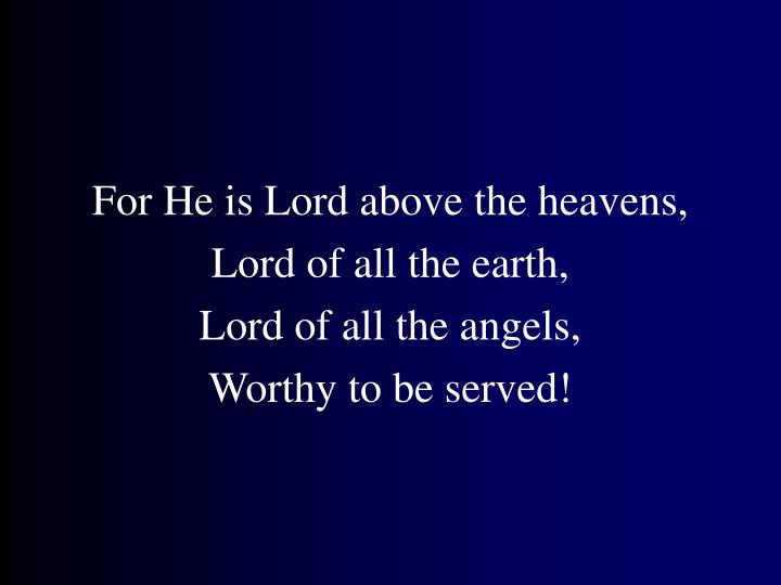 For He is Lord above the heavens,